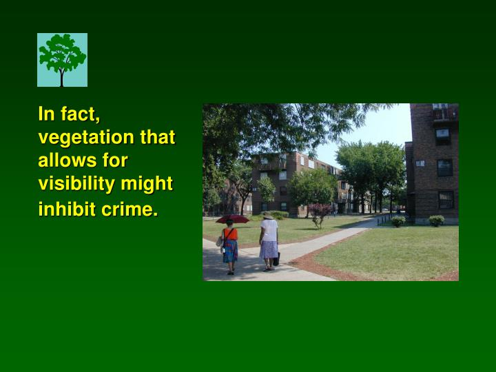 In fact, vegetation that allows for visibility might inhibit crime.