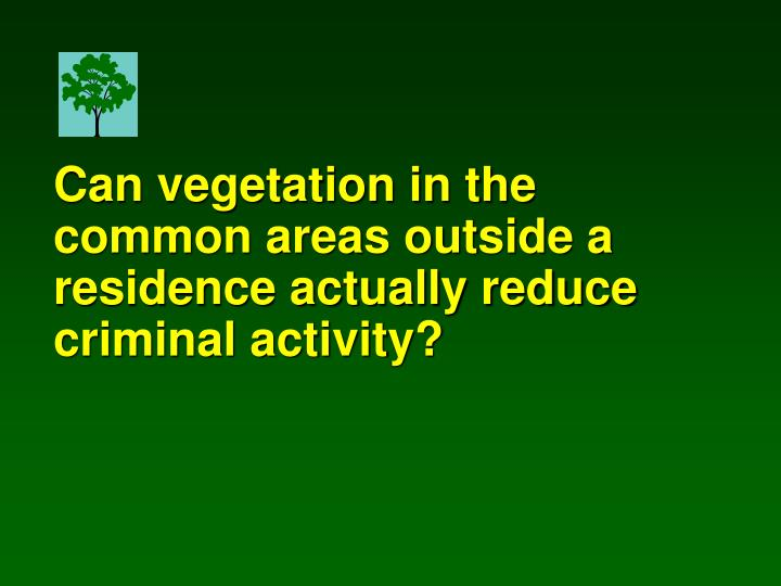 Can vegetation in the common areas outside a residence actually reduce criminal activity?