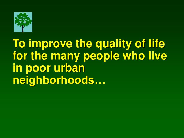 To improve the quality of life for the many people who live in poor urban neighborhoods…