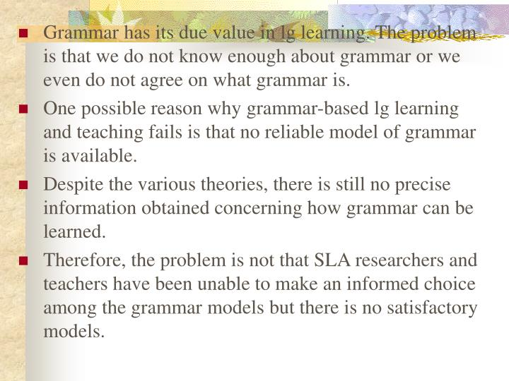 Grammar has its due value in lg learning. The problem is that we do not know enough about grammar or we even do not agree on what grammar is.