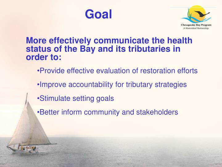 More effectively communicate the health status of the Bay and its tributaries in order to: