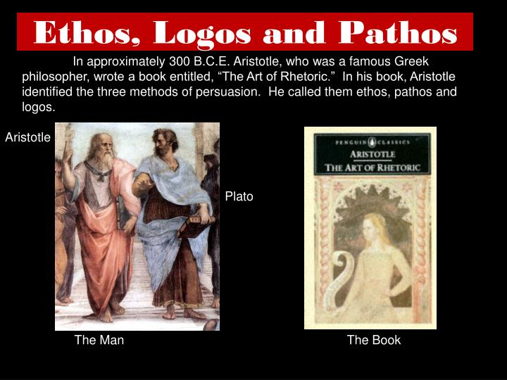 "In approximately 300 B.C.E. Aristotle, who was a famous Greek philosopher, wrote a book entitled, ""The Art of Rhetoric.""  In his book, Aristotle identified the three methods of persuasion.  He called them ethos, pathos and logos."