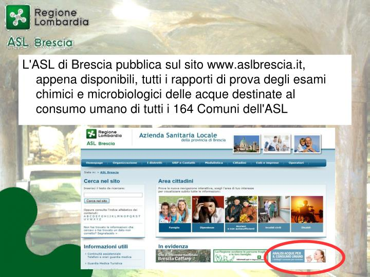 L'ASL di Brescia pubblica sul sito www.aslbrescia.it, appena disponibili, tutti i rapporti di prova degli esami chimici e microbiologici delle acque destinate al consumo umano di tutti i 164 Comuni dell'ASL