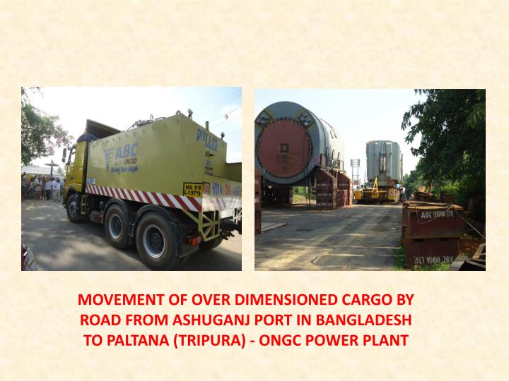 MOVEMENT OF OVER DIMENSIONED CARGO BY ROAD FROM ASHUGANJ PORT IN BANGLADESH TO PALTANA (TRIPURA) - ONGC POWER PLANT