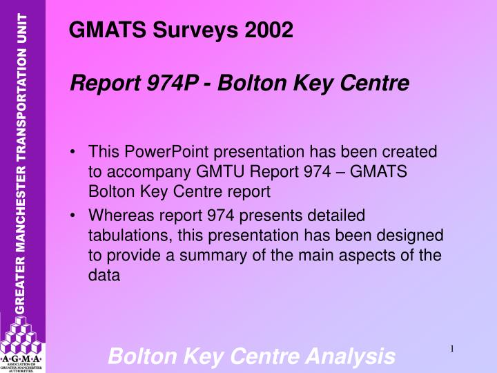 This PowerPoint presentation has been created to accompany GMTU Report 974 – GMATS Bolton Key Cent...