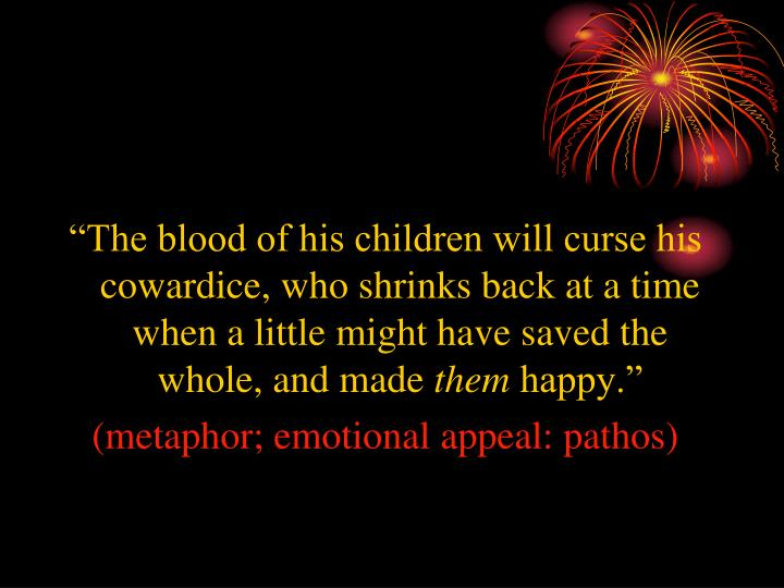 """The blood of his children will curse his cowardice, who shrinks back at a time when a little might have saved the whole, and made"