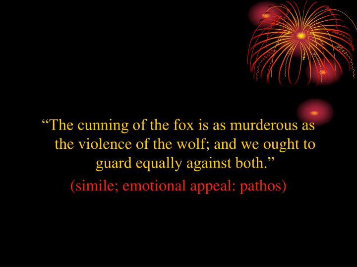 """The cunning of the fox is as murderous as the violence of the wolf; and we ought to guard equally against both."""