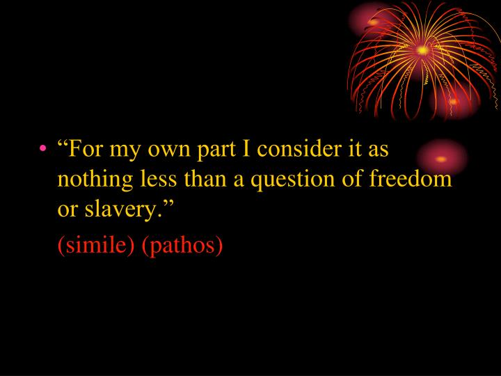 """For my own part I consider it as nothing less than a question of freedom or slavery."""