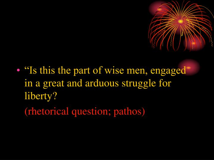 """Is this the part of wise men, engaged in a great and arduous struggle for liberty?"