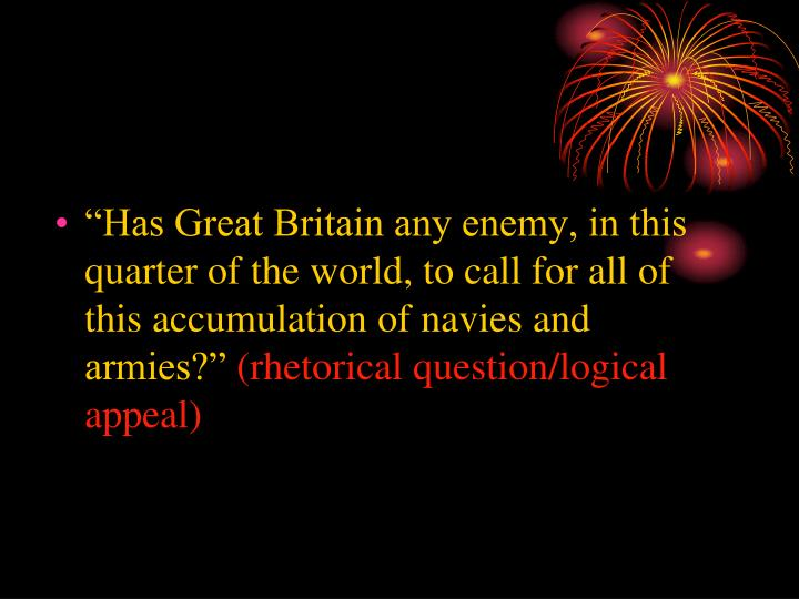 """Has Great Britain any enemy, in this quarter of the world, to call for all of this accumulation of navies and armies?"""