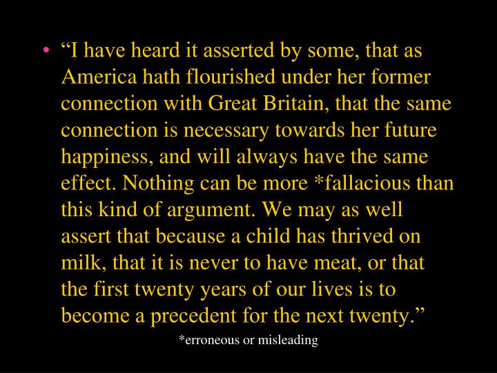 """I have heard it asserted by some, that as America hath flourished under her former connection with Great Britain, that the same connection is necessary towards her future happiness, and will always have the same effect. Nothing can be more *fallacious than this kind of argument. We may as well assert that because a child has thrived on milk, that it is never to have meat, or that the first twenty years of our lives is to become a precedent for the next twenty."""