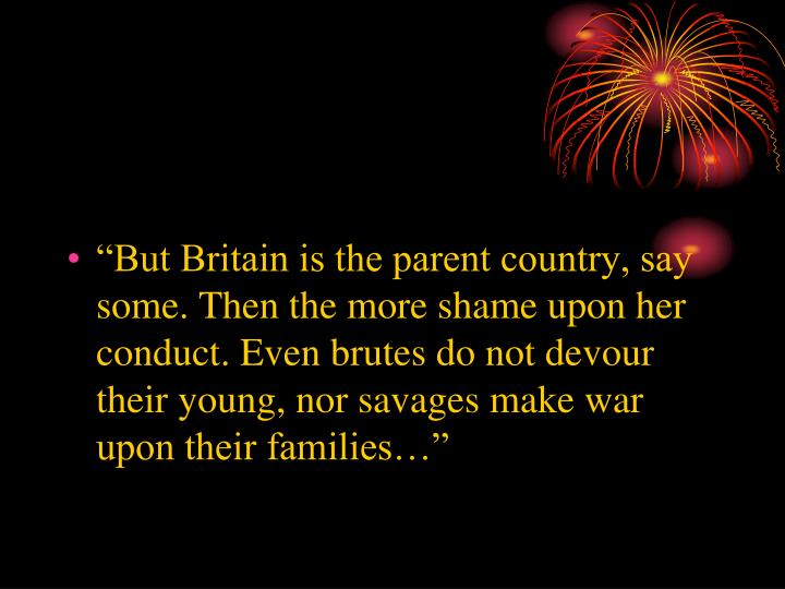 """But Britain is the parent country, say some. Then the more shame upon her conduct. Even brutes do not devour their young, nor savages make war upon their families…"""