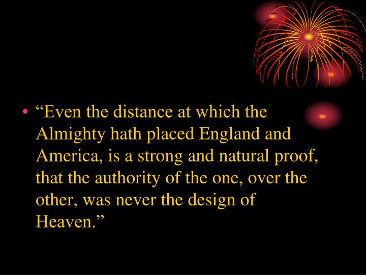 """Even the distance at which the Almighty hath placed England and America, is a strong and natural proof, that the authority of the one, over the other, was never the design of Heaven."""