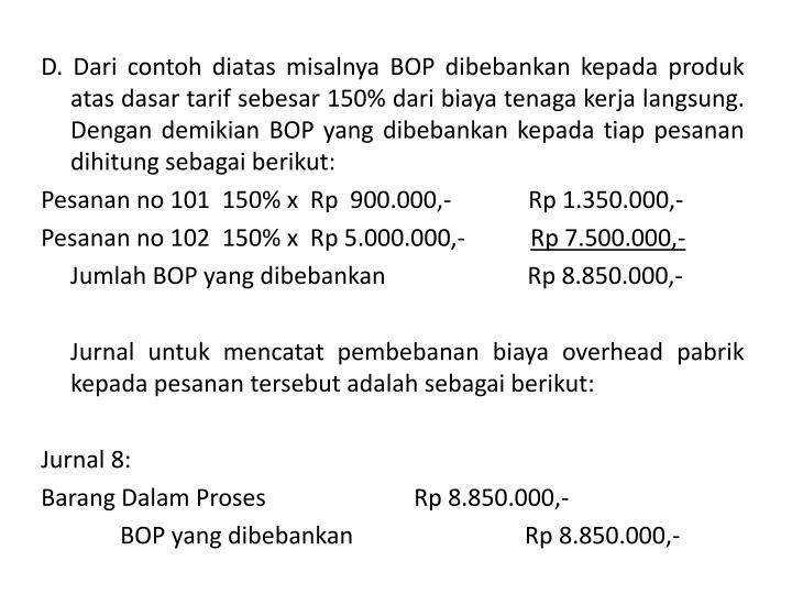 D. Dari contoh diatas misalnya BOP dibebankan kepada produk atas dasar tarif sebesar 150% dari biaya tenaga kerja langsung. Dengan demikian BOP yang dibebankan kepada tiap pesanan dihitung sebagai berikut: