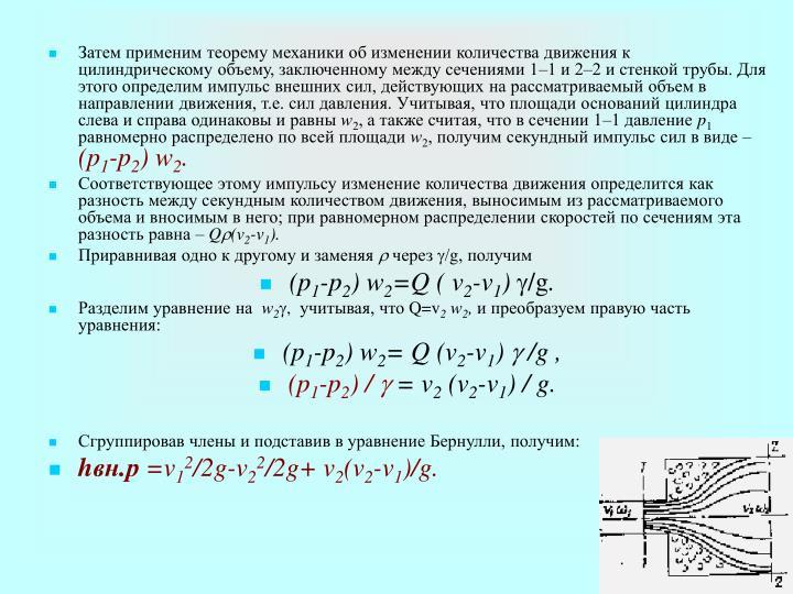 Затем применим теорему механики об изменении количества движения к цилиндрическому объему, заключенному между сечениями 1–1 и 2–2 и стенкой трубы. Для этого определим импульс внешних сил, действующих на рассматриваемый объем в направлении движения, т.е. сил давления. Учитывая, что площади оснований цилиндра слева и справа одинаковы и равны