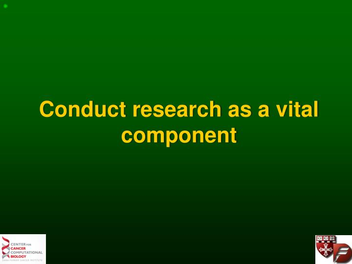 Conduct research as a vital component