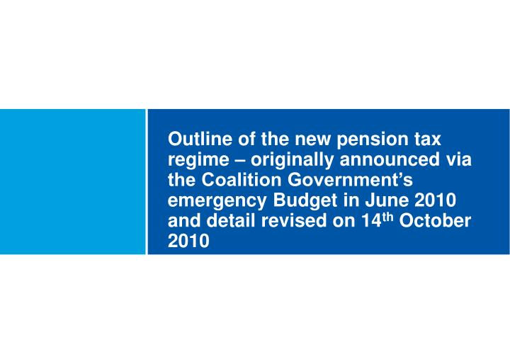 Outline of the new pension tax regime – originally announced via the Coalition Government's emergency Budget in June 2010 and detail revised on 14