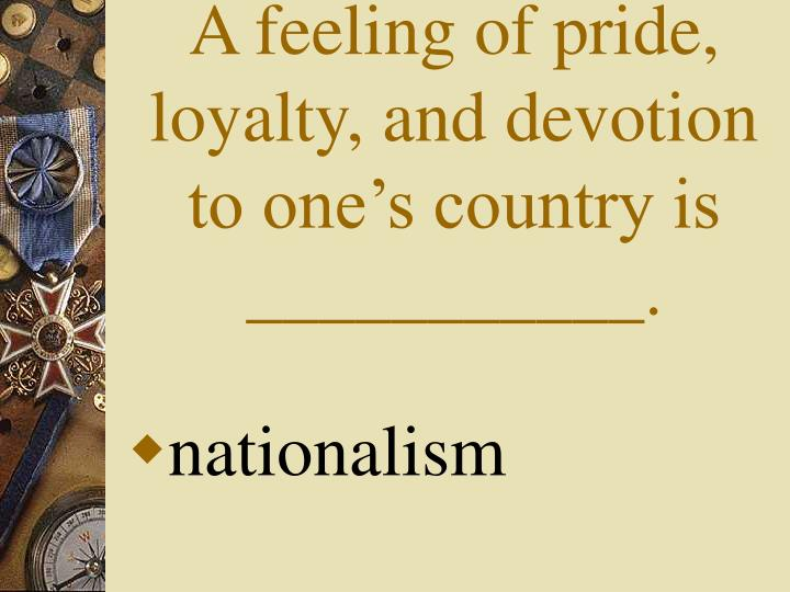 A feeling of pride, loyalty, and devotion to one's country is ___________.
