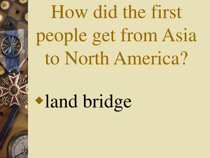 How did the first people get from Asia to North America?