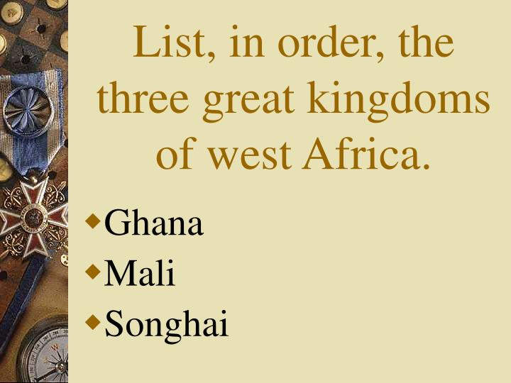List, in order, the three great kingdoms of west Africa.