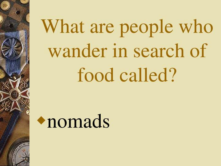 What are people who wander in search of food called?