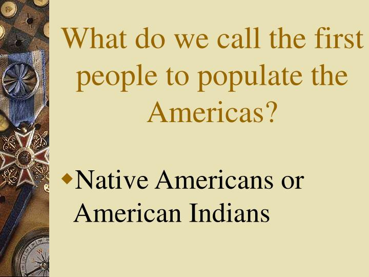 What do we call the first people to populate the Americas?