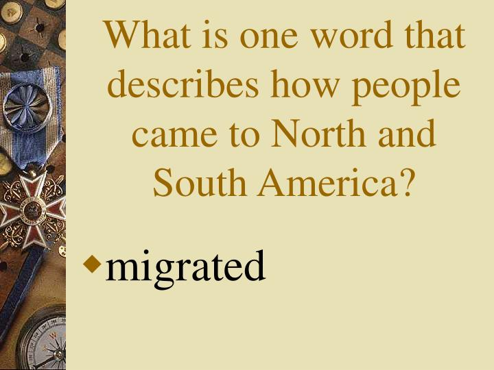 What is one word that describes how people came to North and South America?