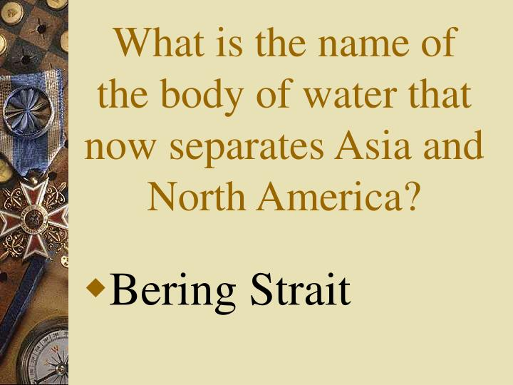 What is the name of the body of water that now separates Asia and North America?