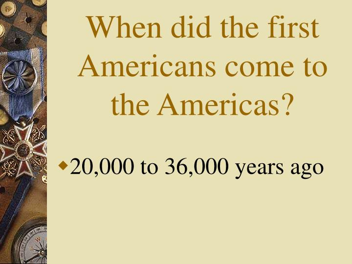 When did the first Americans come to the Americas?