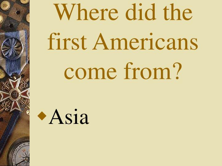 Where did the first Americans come from?