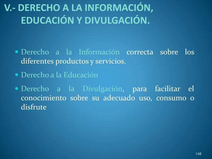 V.- DERECHO A LA INFORMACIÓN, EDUCACIÓN Y DIVULGACIÓN.
