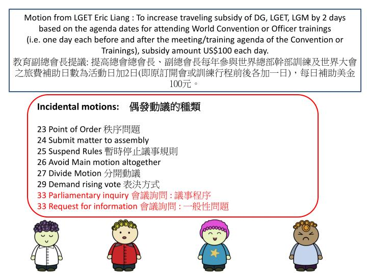 Motion from LGET Eric Liang : To increase traveling subsidy of DG, LGET, LGM by 2 days based on the agenda dates for attending World Convention or Officer trainings