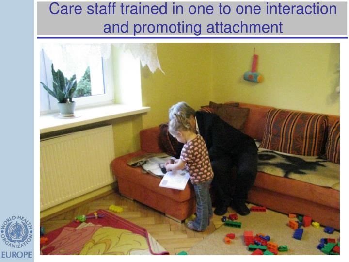Care staff trained in one to one interaction and promoting attachment