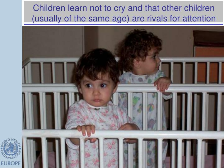 Children learn not to cry and that other children (usually of the same age) are rivals for attention