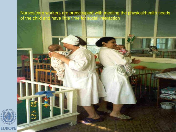 Nurses/care workers are preoccupied with meeting the physical/health needs of the child and have little time for social interaction