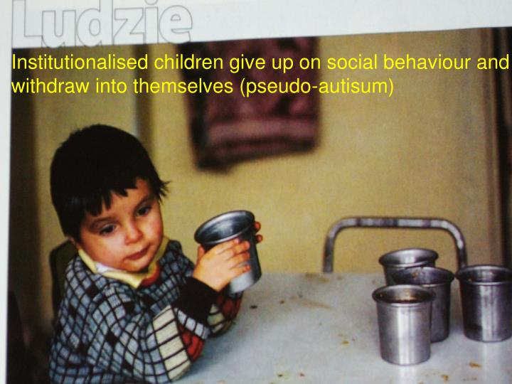 Institutionalised children give up on social behaviour and withdraw into themselves (pseudo-autisum)