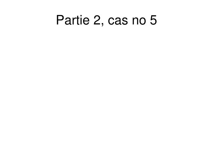 Partie 2, cas no 5