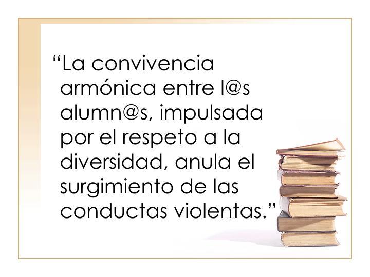 """""""La convivencia armónica entre l@s alumn@s, impulsada por el respeto a la diversidad, anula el surgimiento de las conductas violentas."""""""