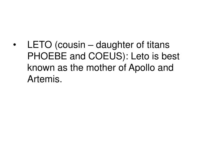 LETO (cousin – daughter of titans PHOEBE and COEUS): Leto is best known as the mother of Apollo and Artemis.