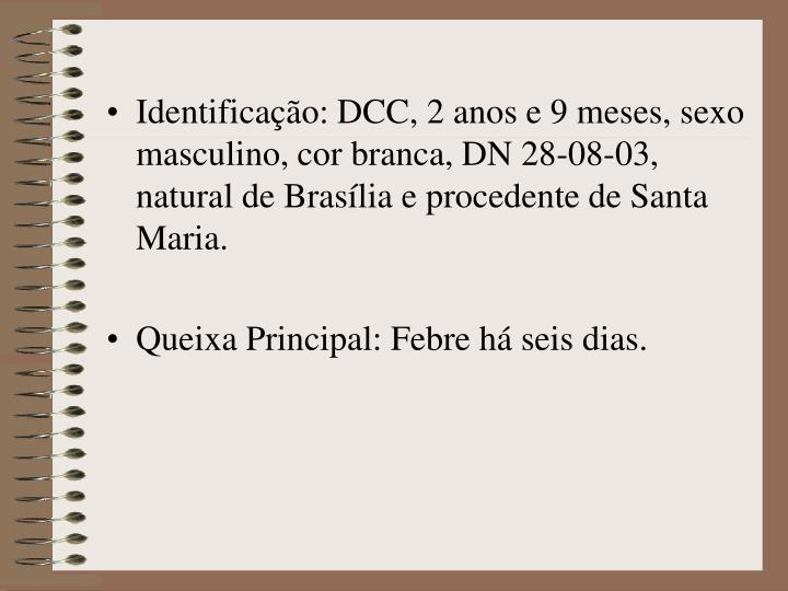 Identificação: DCC, 2 anos e 9 meses, sexo masculino, cor branca, DN 28-08-03, natural de Brasília e procedente de Santa Maria.