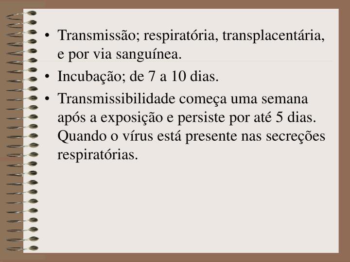 Transmissão; respiratória, transplacentária, e por via sanguínea.