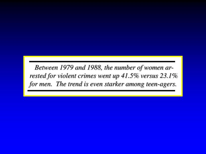 Between 1979 and 1988, the number of women ar-rested for violent crimes went up 41.5% versus 23.1% for men.  The trend is even starker among teen-agers.