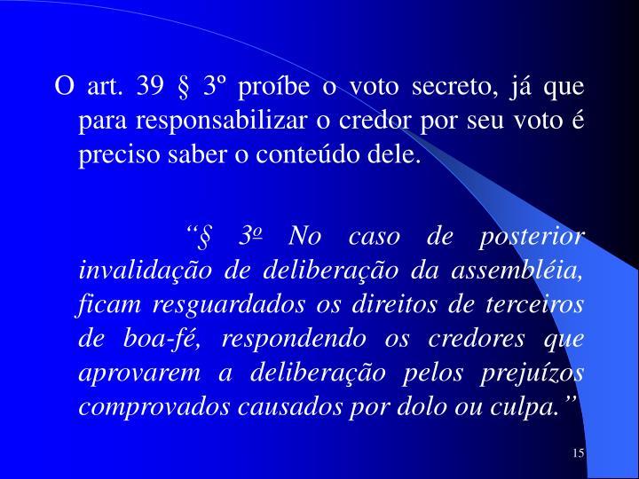O art. 39 § 3º proíbe o voto secreto, já que para responsabilizar o credor por seu voto é preciso saber o conteúdo dele.