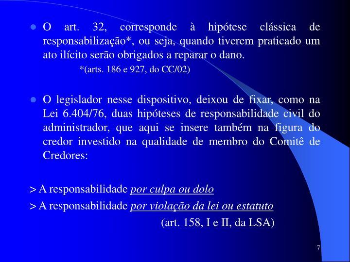O art. 32, corresponde à hipótese clássica de responsabilização*, ou seja, quando tiverem praticado um ato ilícito serão obrigados a reparar o dano.