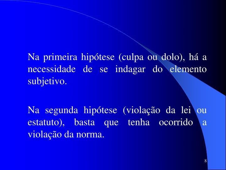 Na primeira hipótese (culpa ou dolo), há a necessidade de se indagar do elemento subjetivo.