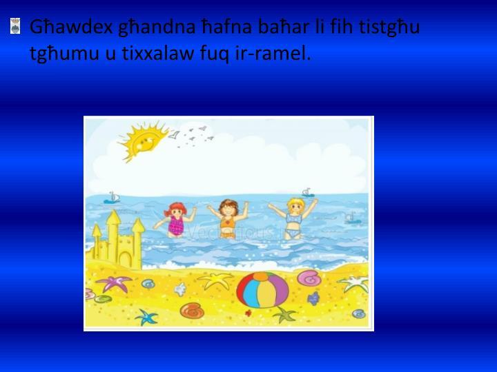 Għawdex għandna ħafna baħar li fih tistgħu tgħumu u tixxalaw fuq ir-ramel.