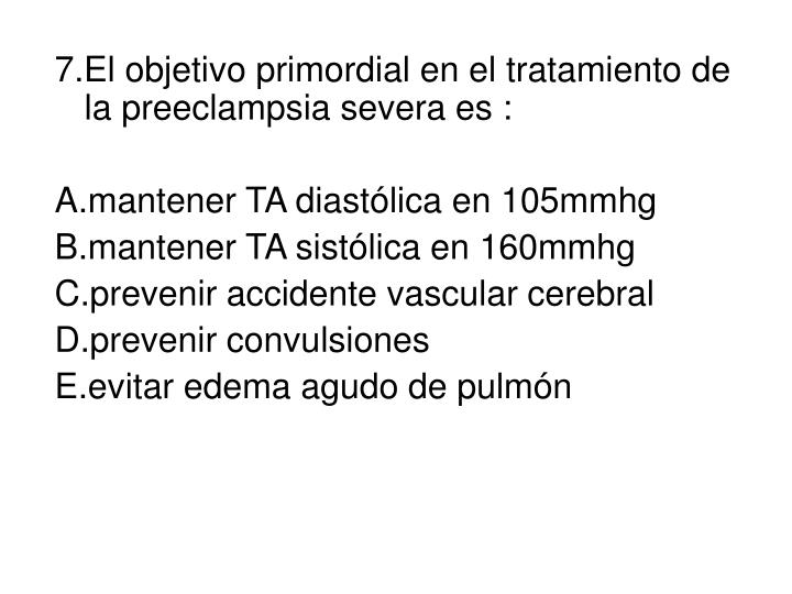 7.El objetivo primordial en el tratamiento de la preeclampsia severa es :