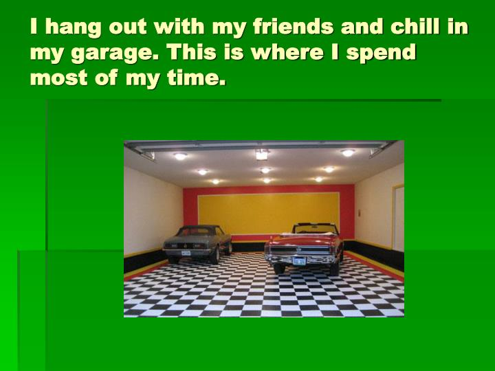 I hang out with my friends and chill in my garage. This is where I spend most of my time.