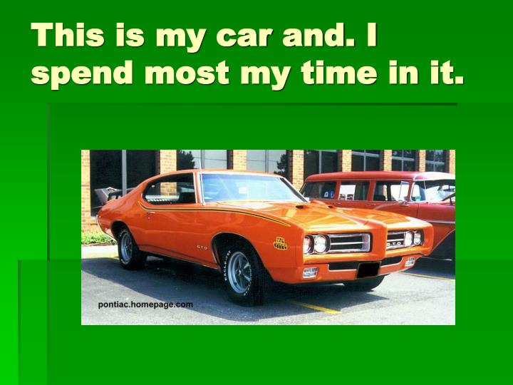 This is my car and. I spend most my time in it.