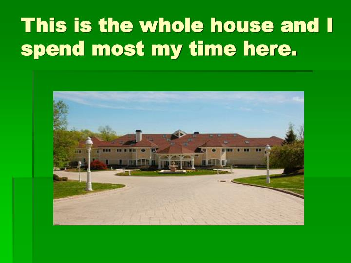 This is the whole house and I spend most my time here.